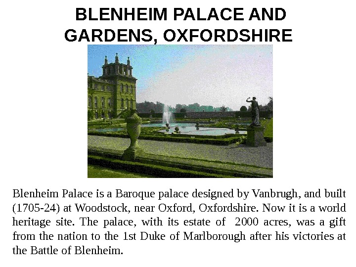 BLENHEIM PALACE AND GARDENS, OXFORDSHIRE  Blenheim Palace is a Baroque palace designed by