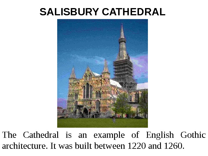SALISBURY CATHEDRAL  The Cathedral is an example of English Gothic architecture. It was