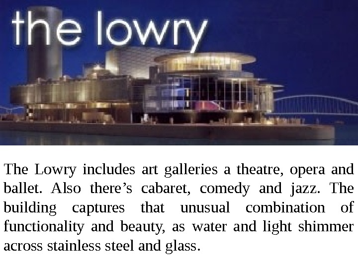 The Lowry includes art galleries a theatre,  opera and ballet.  Also there's