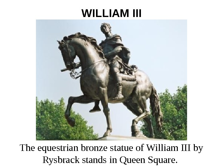 WILLIAM III The equestrian bronze statue of William III by Rysbrack stands in Queen