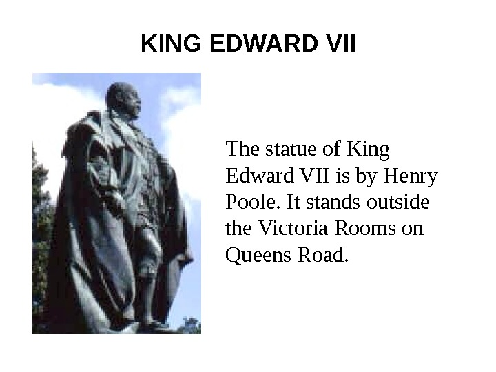 KING EDWARD VII The statue of King Edward VII is by Henry Poole. It