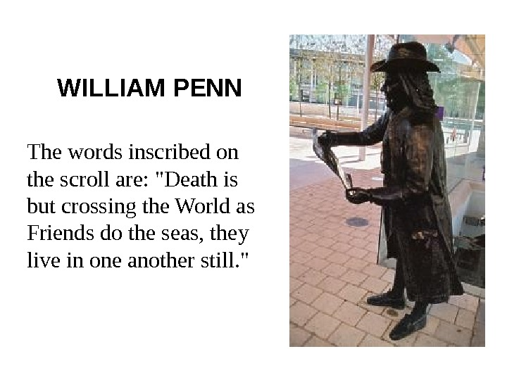 WILLIAM PENN The words inscribed on the scroll are: Death is but crossing the