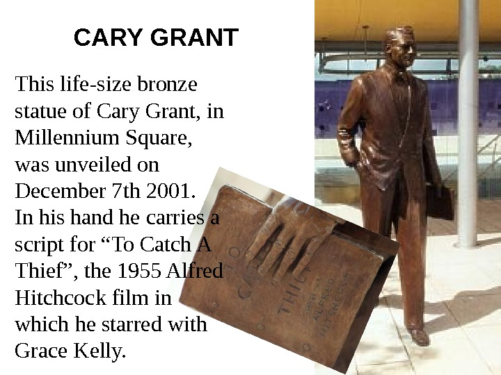 This life-size bronze statue of Cary Grant, in Millennium Square,  was unveiled on