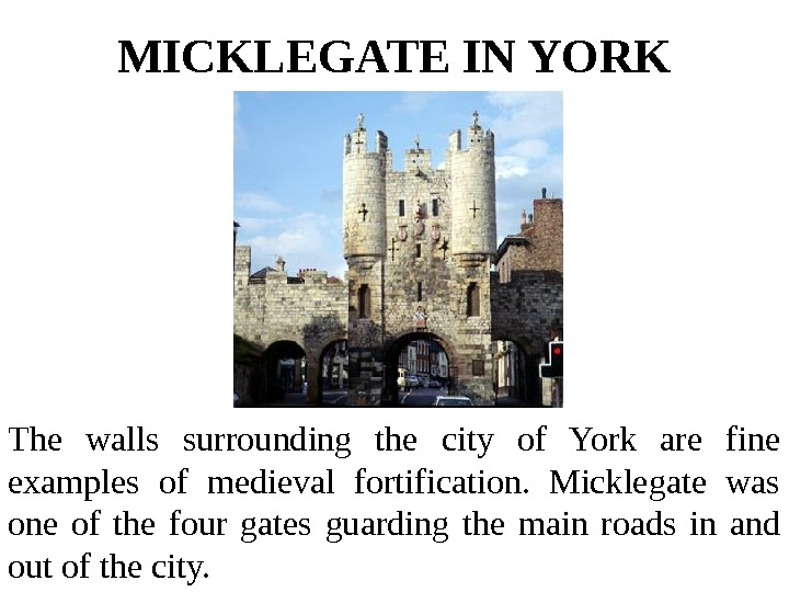 MICKLEGATE IN YORK The walls surrounding the city of York are fine examples of