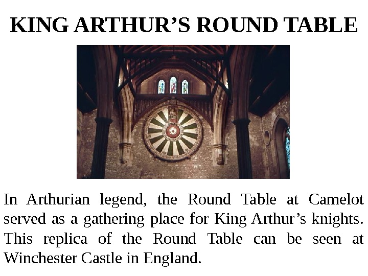 KING ARTHUR'S ROUND TABLE In Arthurian legend,  the Round Table at Camelot served