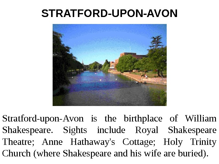 STRATFORD-UPON-AVON Stratford-upon-Avon is the birthplace of William Shakespeare.  Sights include Royal Shakespeare Theatre;