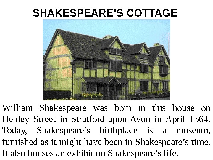 SHAKESPEARE'S COTTAGE  William Shakespeare was born in this house on Henley Street in