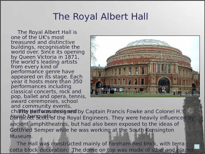 The Royal Albert Hall   The Hall was designed by Captain Francis Fowke and Colonel