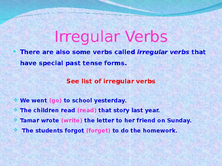 Irregular Verbs There also some verbs called irregular verbs that have special past tense forms.