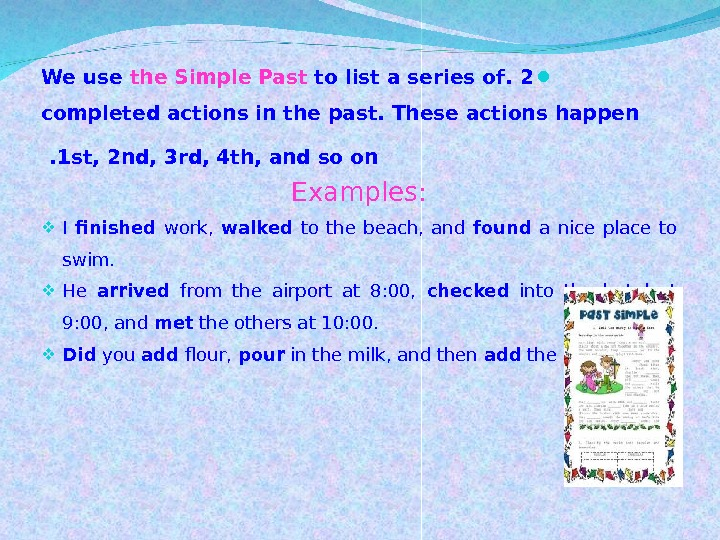 2. We use the Simple Past to list a series of completed actions in the