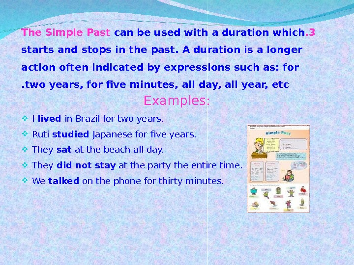 3. The Simple Past can be used with a duration which starts and stops in the