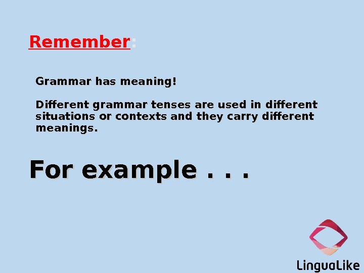 Remember : Grammar has meaning! Different grammar tenses are used in different situations or contexts and