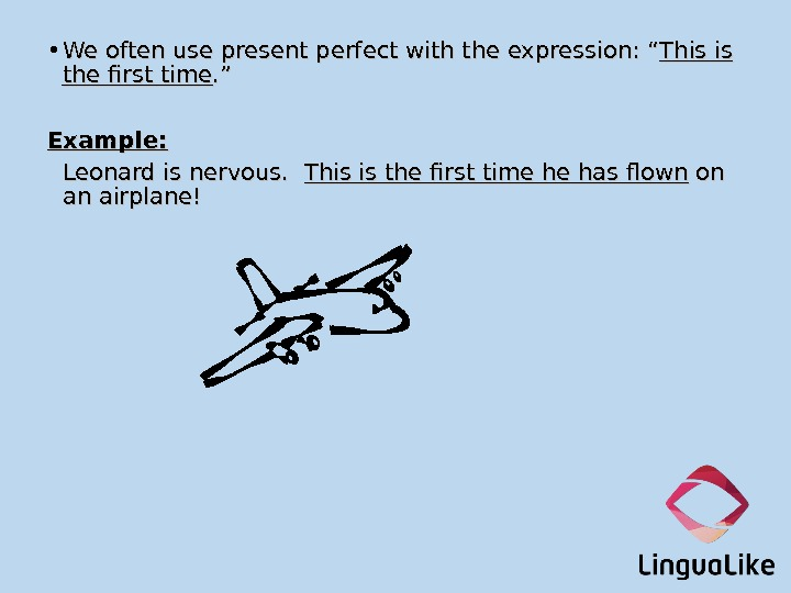 "• We often use present perfect with the expression: "" This is the first time."