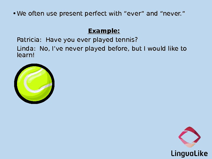 "• We often use present perfect with ""ever"" and ""never. "" Example:  Patricia:"