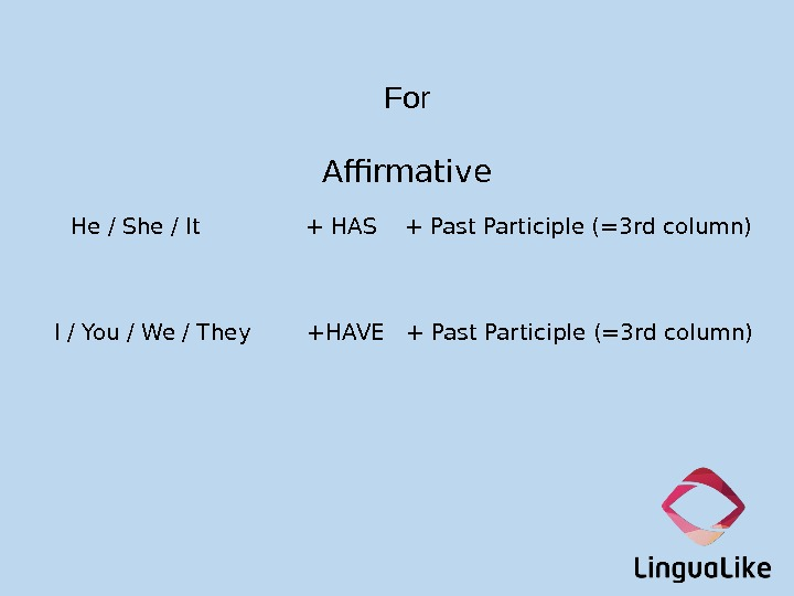For Affirmative He / She / It    + HAS  + Past Participle