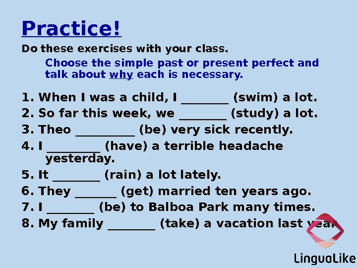 Practice! Do these exercises with your class. Choose the simple past or present perfect and talk
