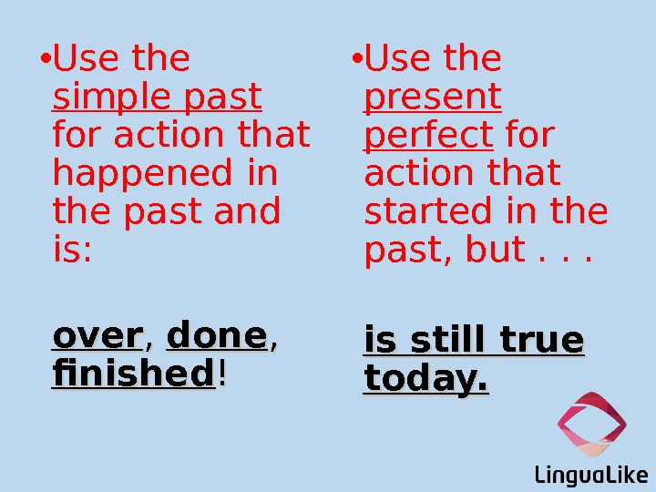 • Use the simple past  for action that happened in the past and is: