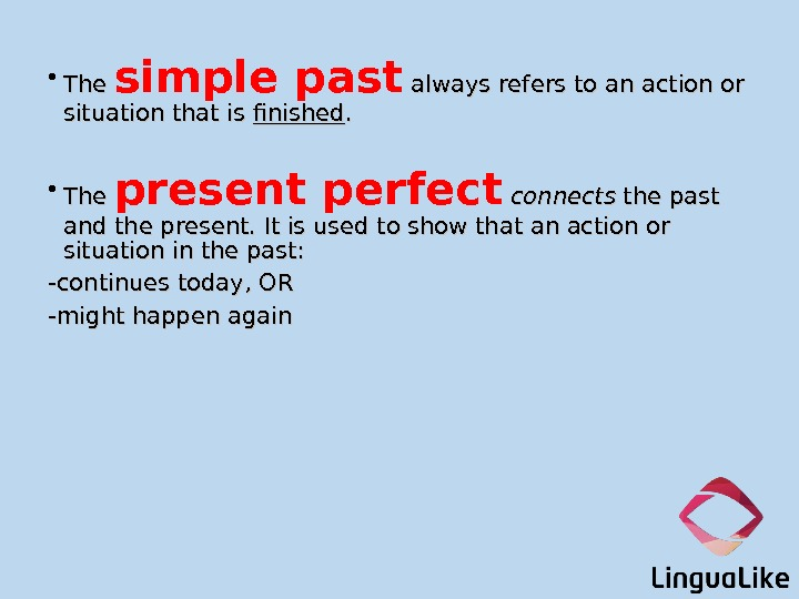 • The simple past  always refers to an action or situation that is finished.