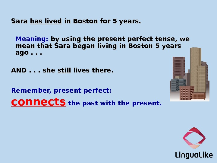 Sara has lived in Boston for 5 years. Meaning:  by using the present perfect tense,