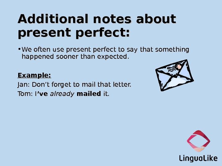 Additional notes about present perfect:  • We often use present perfect to say that something