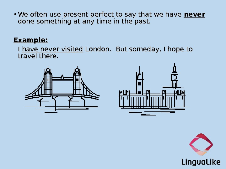 • We often use present perfect to say that we have never  done something
