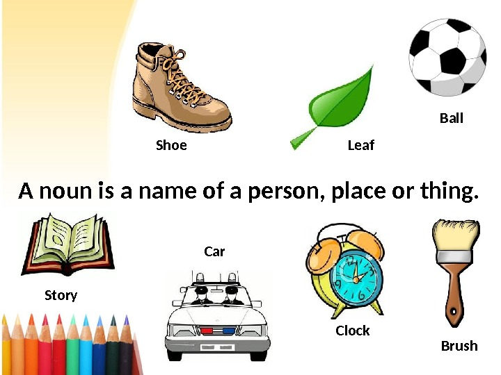 A noun is a name of a person, place or thing. Shoe Leaf Ball Car Story