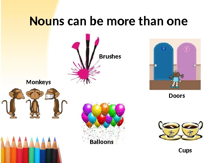 Nouns can be more than one Brushes Doors Balloons. Monkeys Cups