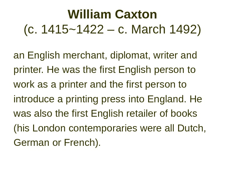 William Caxton (c. 1415~1422 – c. March 1492)  an English merchant, diplomat, writer