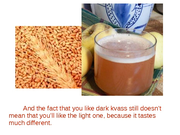 And the fact that you like dark kvass still doesn't mean that you'll like the light