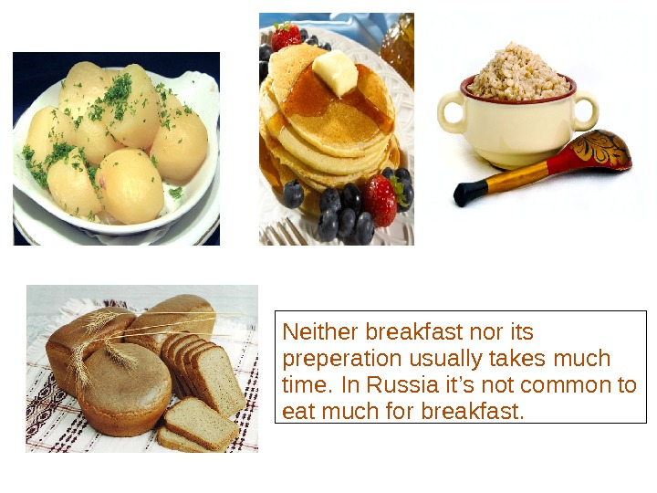 Traditional foods of  Russian cuisine have some common ingredients,  such as potatoes,  wheat