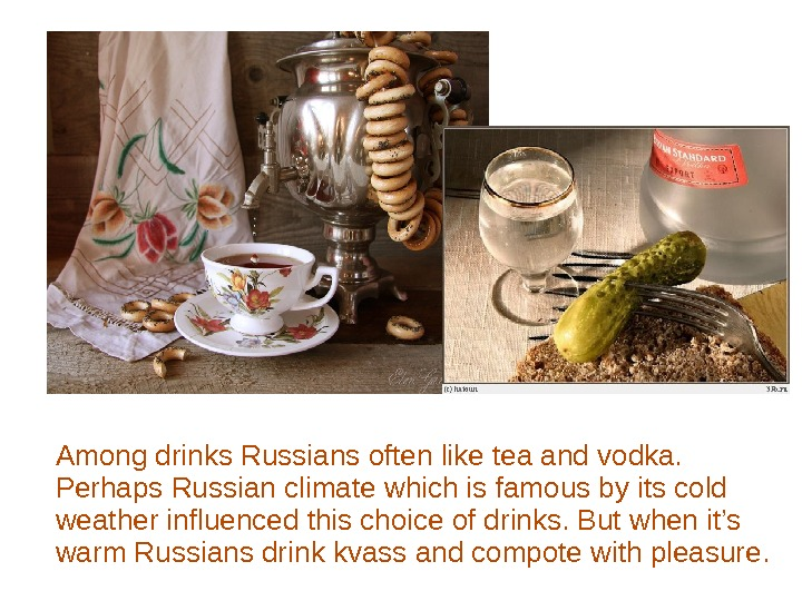 Among drinks Russians often like tea and vodka.  Perhaps Russian climate which is famous by
