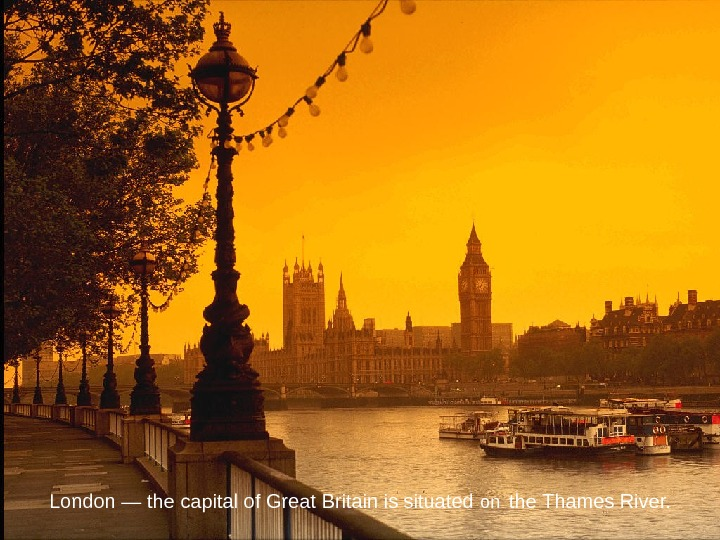 London — the capital of Great Britain is situated on  the Thames River.
