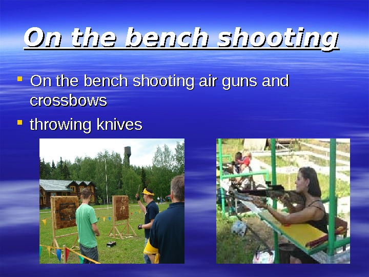 On the bench shooting air guns and crossbows  throwing knives