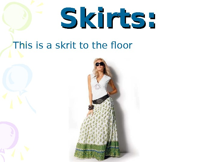 Skirts: This is a skrit to the floor