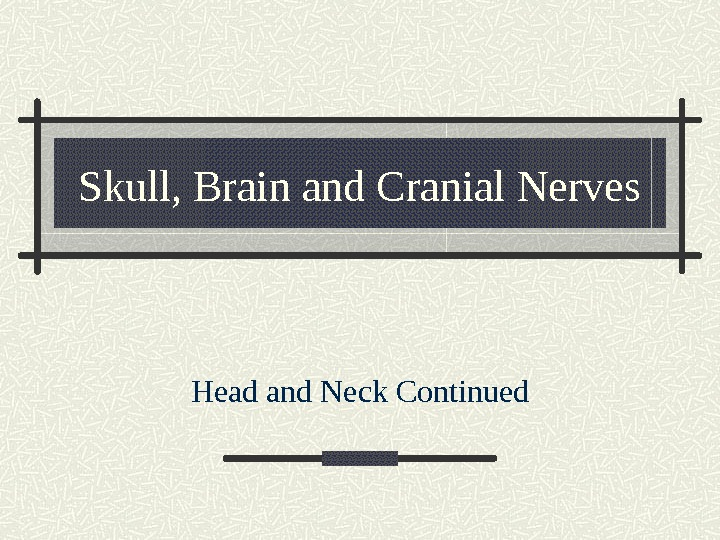 Skull, Brain and Cranial Nerves Head and Neck Continued