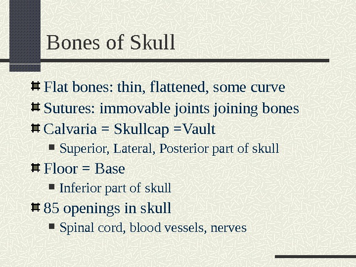 Bones of Skull Flat bones: thin, flattened, some curve Sutures: immovable joints joining bones Calvaria =