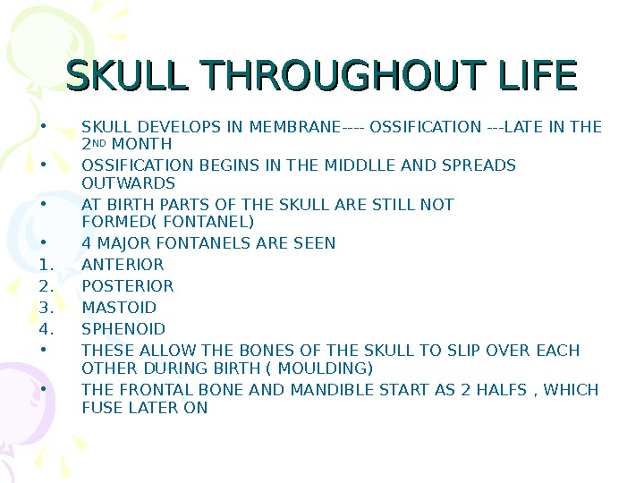 SKULL THROUGHOUT LIFE • SKULL DEVELOPS IN MEMBRANE---- OSSIFICATION ---LATE IN THE 2 ND MONTH •