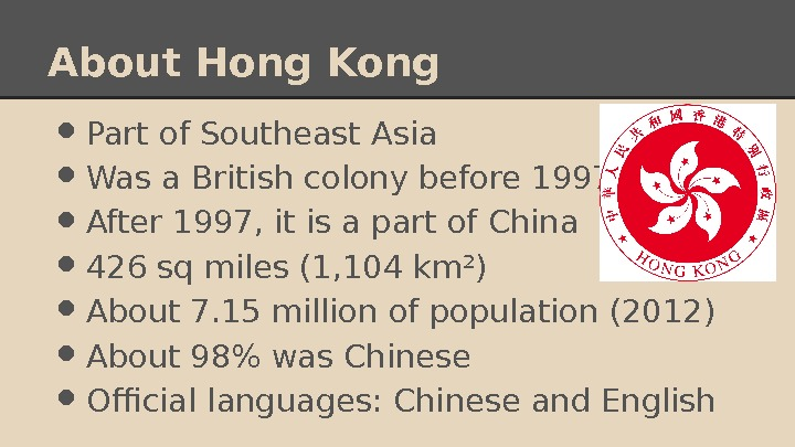 About Hong Kong • Part of Southeast Asia • Was a British colony before 1997 •