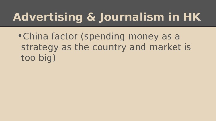 Advertising & Journalism in HK • China factor (spending money as a strategy as the country