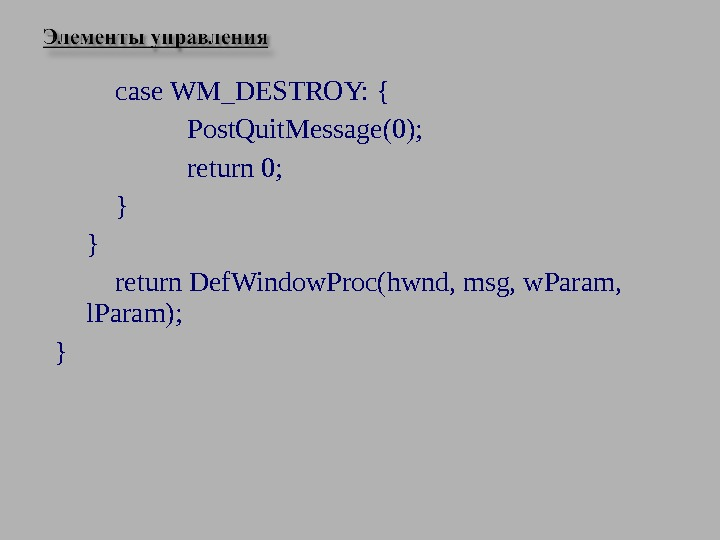 case WM_DESTROY: { Post. Quit. Message(0); return 0; } } return Def. Window. Proc(hwnd, msg, w.