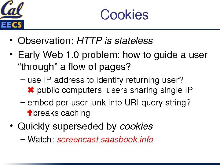 "Cookies • Observation: HTTPisstateless • Early. Web 1. 0 problem: howtoguideauser ""through""aflowofpages? – use. IPaddresstoidentifyreturninguser? ✖"