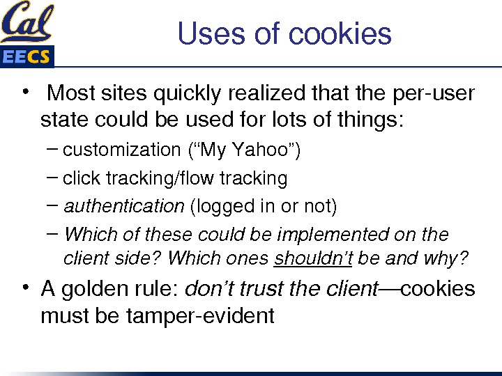 "Usesofcookies •  Mostsitesquicklyrealizedthattheperuser statecouldbeusedforlotsofthings: – customization(""My. Yahoo"") – clicktracking/flowtracking – authentication (loggedinornot) – Whichofthesecouldbeimplementedonthe clientside?"