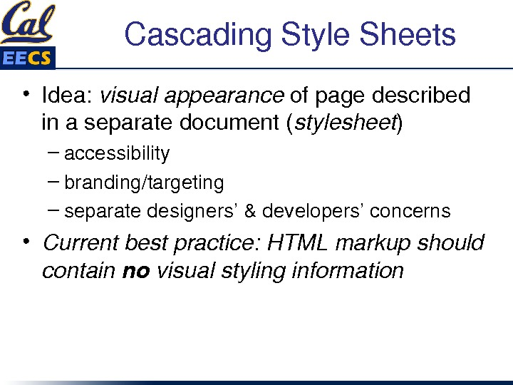 Cascading. Style. Sheets • Idea: visualappearance ofpagedescribed inaseparatedocument( stylesheet ) – accessibility – branding/targeting – separatedesigners'&developers'concerns