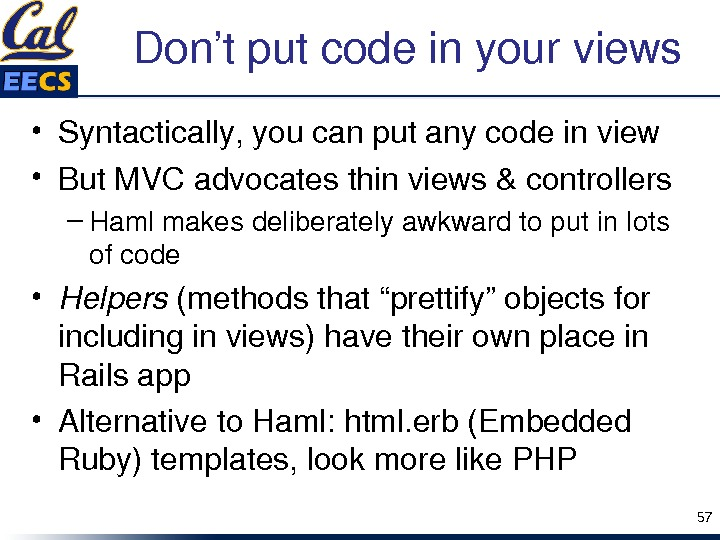 "Don'tputcodeinyourviews • Syntactically, youcanputanycodeinview • But. MVCadvocatesthinviews&controllers – Hamlmakesdeliberatelyawkwardtoputinlots ofcode • Helpers (methodsthat""prettify""objectsfor includinginviews)havetheirownplacein Railsapp •"