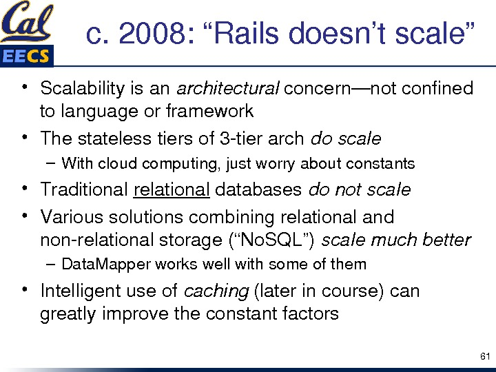 "c. 2008: ""Railsdoesn'tscale"" • Scalabilityisan architectural concern—notconfined tolanguageorframework • Thestatelesstiersof 3 tierarch doscale – Withcloudcomputing, justworryaboutconstants"
