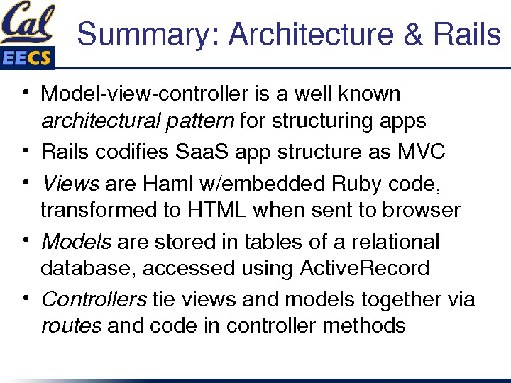 Summary: Architecture&Rails • Modelviewcontrollerisawellknown architecturalpattern forstructuringapps • Railscodifies. Saa. Sappstructureas. MVC • Views are. Hamlw/embedded. Rubycode,