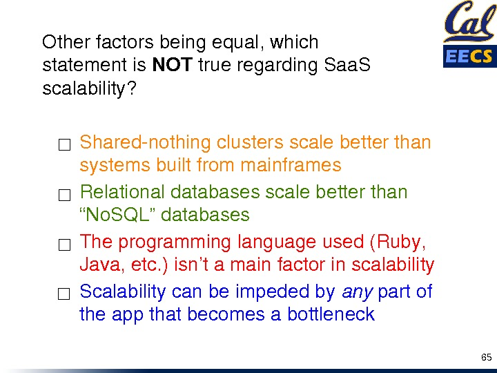 "Relationaldatabasesscalebetterthan ""No. SQL""databases Theprogramminglanguageused(Ruby, Java, etc. )isn'tamainfactorinscalability Scalabilitycanbeimpededby any partof theappthatbecomesabottleneck. Sharednothingclustersscalebetterthan systemsbuiltfrommainframes☐ ☐ 65 Otherfactorsbeingequal,"