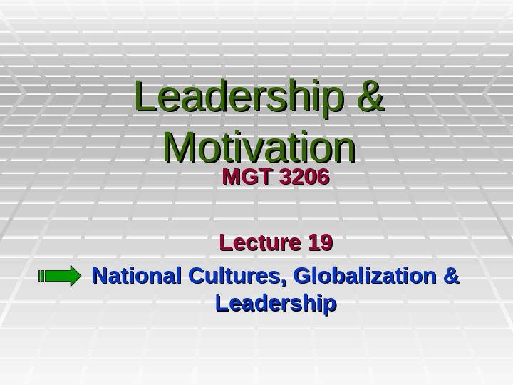 Leadership & Motivation MGT 3206 Lecture 19 National Cultures, Globalization & Leadership