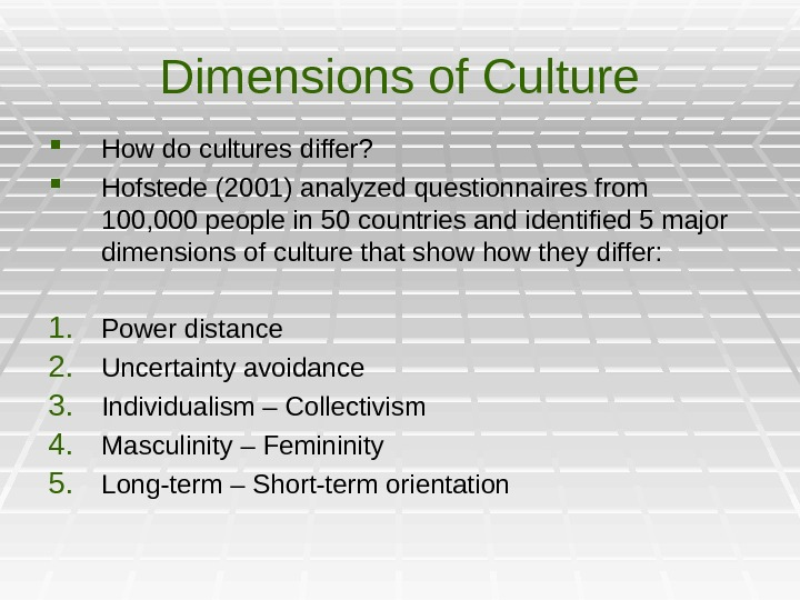 Dimensions of Culture How do cultures differ?  Hofstede (2001) analyzed questionnaires from 100, 000 people