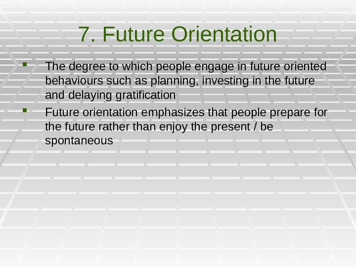 7. Future Orientation The degree to which people engage in future oriented behaviours such as planning,